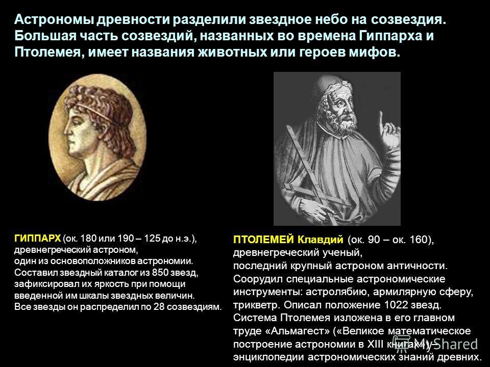 ПТОЛЕМЕЙ Клавдий (ок. 90 – ок. 160), древнегреческий ученый, последний крупный астроном античности. Соорудил специальные астрономические инструменты: астролябию, армилярную сферу, трикветр. Описал положение 1022 звезд. Система Птолемея изложена в его