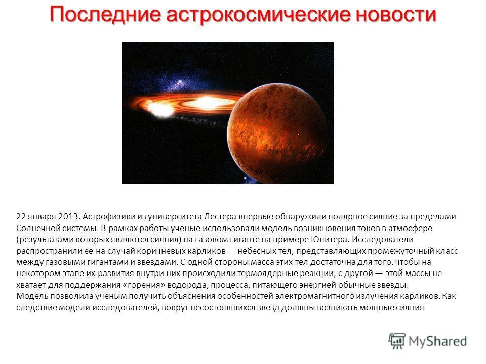 Последние астрокосмические новости 22 января 2013. Астрофизики из университета Лестера впервые обнаружили полярное сияние за пределами Солнечной системы. В рамках работы ученые использовали модель возникновения токов в атмосфере (результатами которых