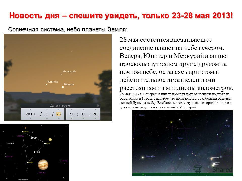 Новость дня – спешите увидеть, только 23-28 мая 2013! Солнечная система, небо планеты Земля: 28 мая состоится впечатляющее соединение планет на небе вечером: Венера, Юпитер и Меркурий изящно проскользнут рядом друг с другом на ночном небе, оставаясь