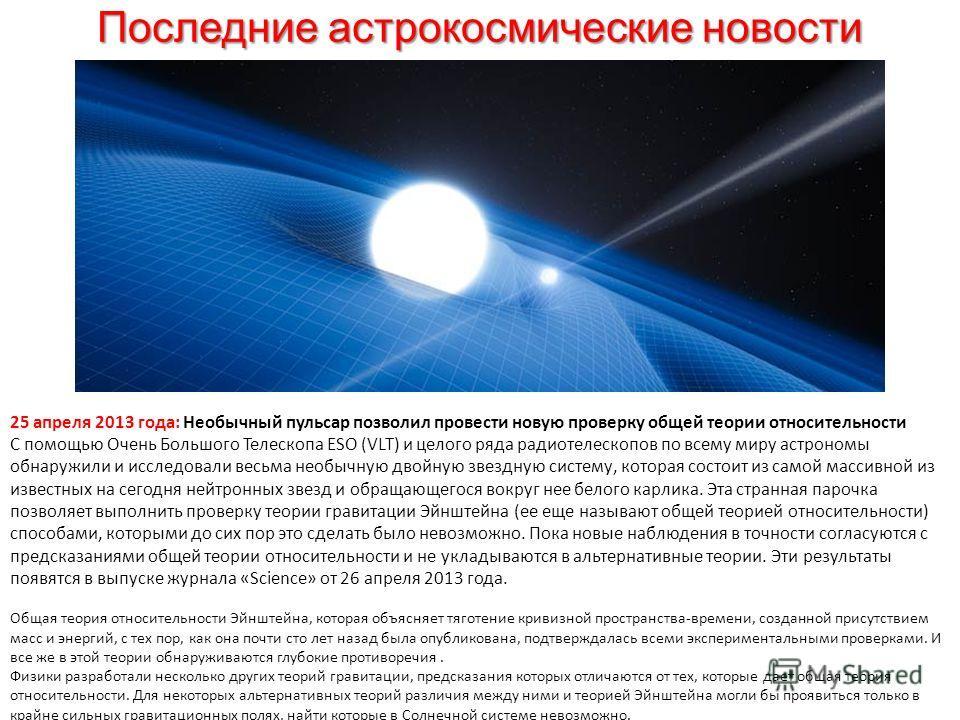 Последние астрокосмические новости 25 апреля 2013 года: Необычный пульсар позволил провести новую проверку общей теории относительности С помощью Очень Большого Телескопа ESO (VLT) и целого ряда радиотелескопов по всему миру астрономы обнаружили и ис