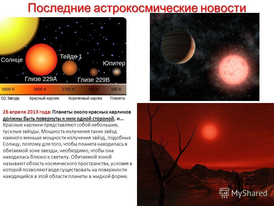 Последние астрокосмические новости 26 апреля 2013 года: Планеты около красных карликов должны быть повернуты к ним одной стороной, и… Красные карлики представляют собой небольшие, тусклые звёзды. Мощность излучения таких звёзд намного меньше мощности