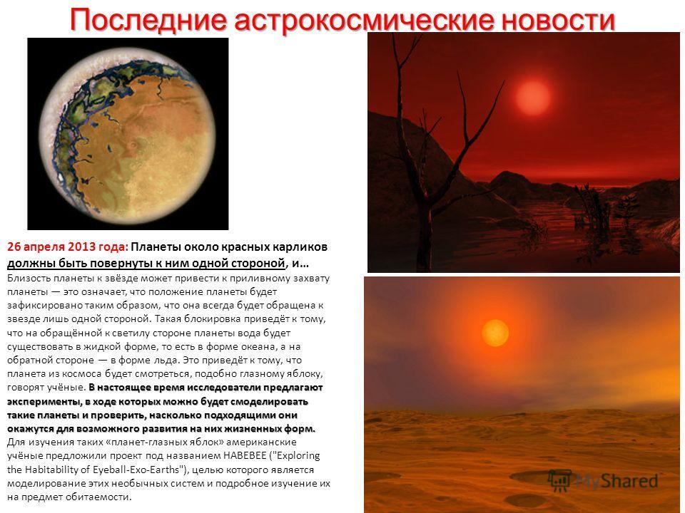 Последние астрокосмические новости 26 апреля 2013 года: Планеты около красных карликов должны быть повернуты к ним одной стороной, и… В настоящее время исследователи предлагают эксперименты, в ходе которых можно будет смоделировать такие планеты и пр