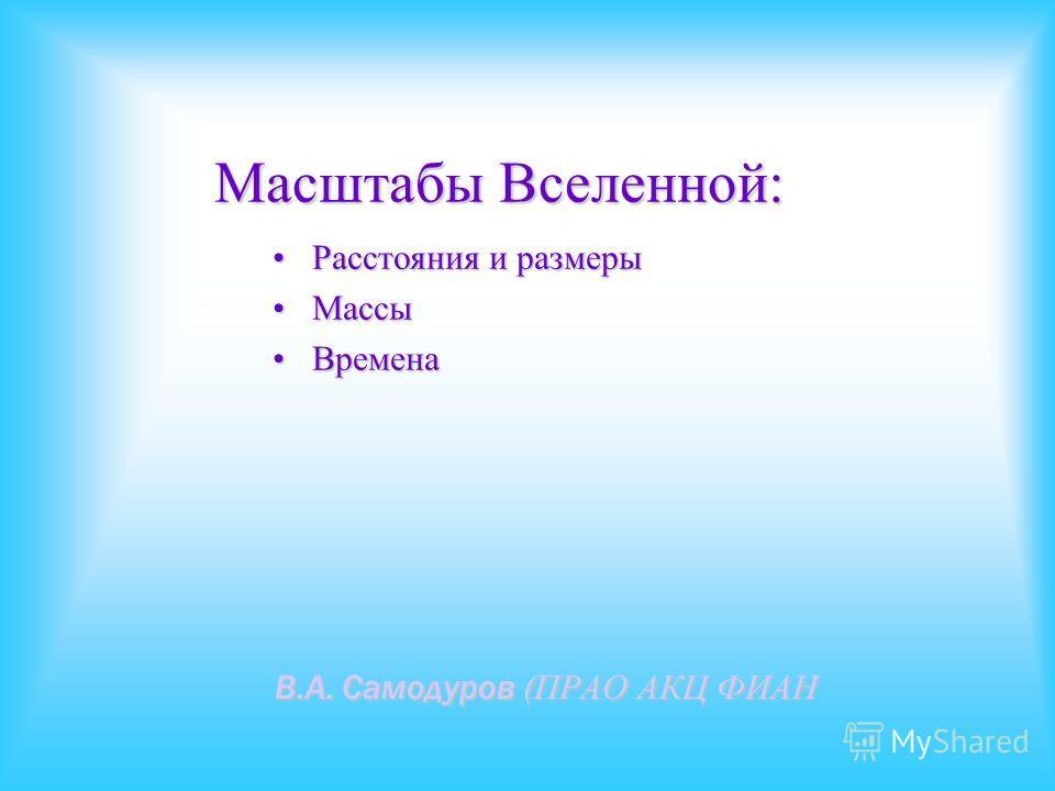 Масштабы Вселенной: В.А. Самодуров (ПРАО АКЦ ФИАН Расстояния и размерыРасстояния и размеры МассыМассы ВременаВремена