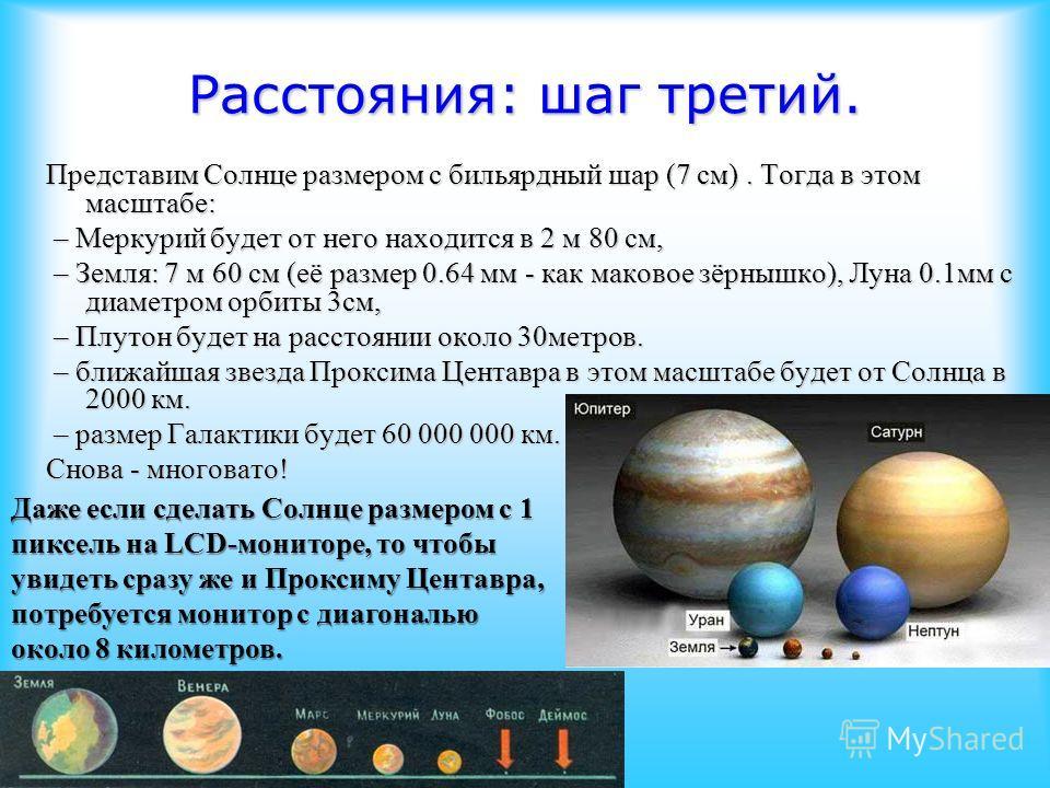 Расстояния: шаг третий. Представим Солнце размером с бильярдный шар (7 см). Тогда в этом масштабе: – Меркурий будет от него находится в 2 м 80 см, – Меркурий будет от него находится в 2 м 80 см, – Земля: 7 м 60 см (её размер 0.64 мм - как маковое зёр