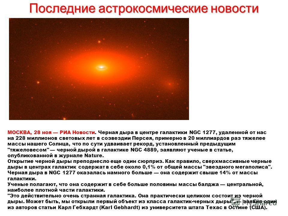 Последние астрокосмические новости МОСКВА, 28 ноя РИА Новости. Черная дыра в центре галактики NGC 1277, удаленной от нас на 228 миллионов световых лет в созвездии Персея, примерно в 20 миллиардов раз тяжелее массы нашего Солнца, что по сути удваивает