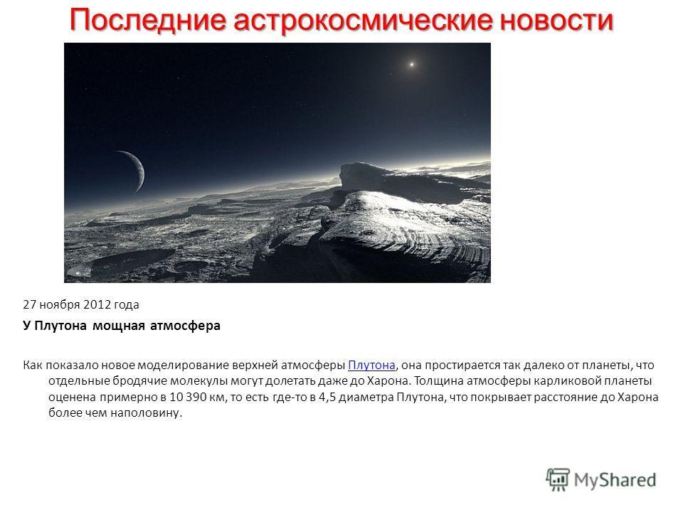 Последние астрокосмические новости 27 ноября 2012 года У Плутона мощная атмосфера Как показало новое моделирование верхней атмосферы Плутона, она простирается так далеко от планеты, что отдельные бродячие молекулы могут долетать даже до Харона. Толщи