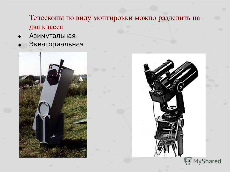 Телескопы по виду монтировки можно разделить на два класса Телескопы по виду монтировки можно разделить на два класса Азимутальная Азимутальная Экваториальная Экваториальная