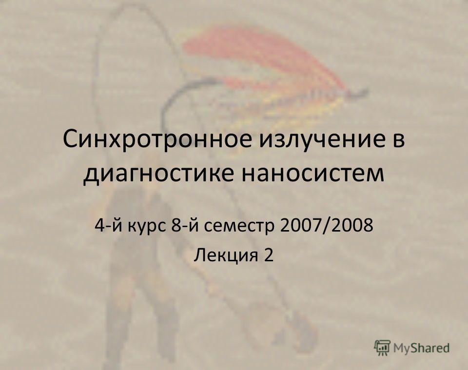 Синхротронное излучение в диагностике наносистем 4-й курс 8-й семестр 2007/2008 Лекция 2
