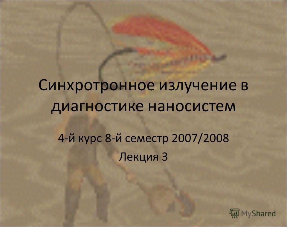 Синхротронное излучение в диагностике наносистем 4-й курс 8-й семестр 2007/2008 Лекция 3