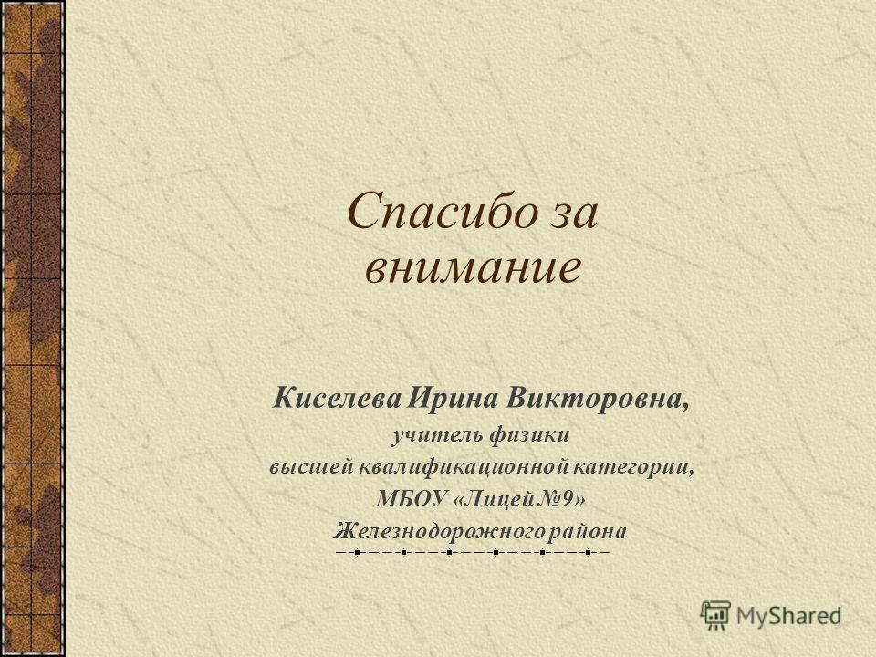 Киселева Ирина Викторовна, учитель физики высшей квалификационной категории, МБОУ «Лицей 9» Железнодорожного района Спасибо за внимание