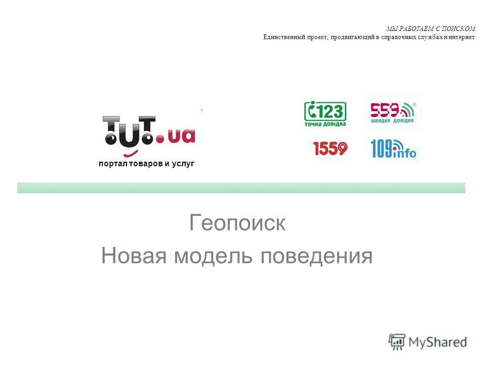 Геопоиск Новая модель поведения МЫ РАБОТАЕМ С ПОИСКОМ Единственный проект, продвигающий в справочных службах и интернет портал товаров и услуг