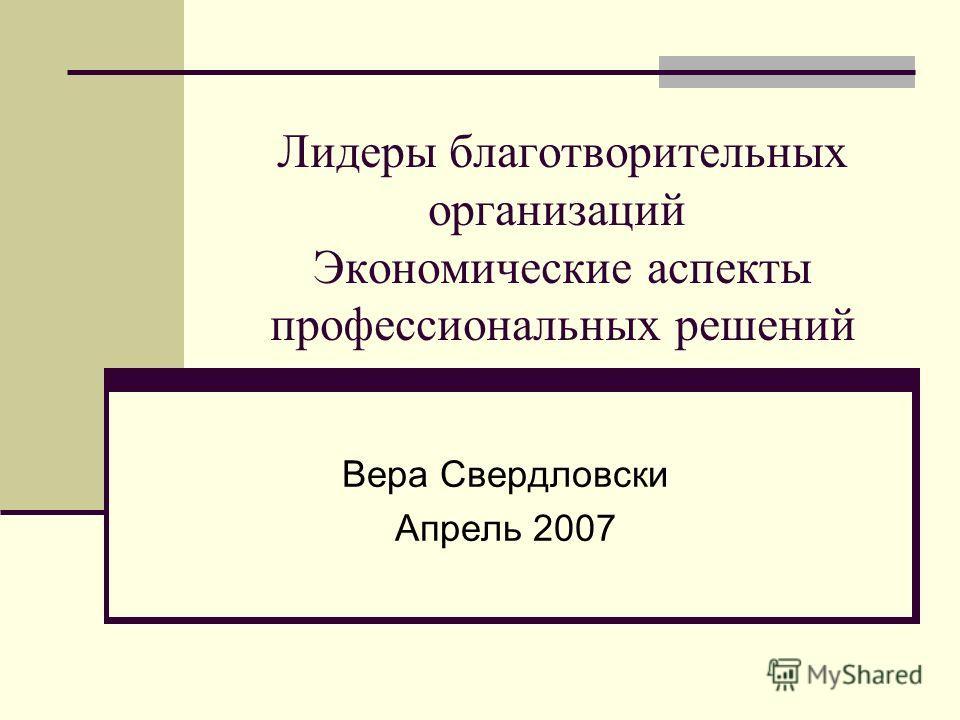 Лидеры благотворительных организаций Экономические аспекты профессиональных решений Вера Свердловски Апрель 2007