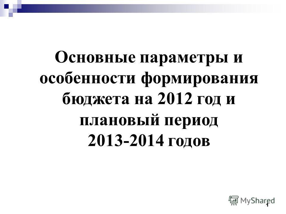 1 Основные параметры и особенности формирования бюджета на 2012 год и плановый период 2013-2014 годов