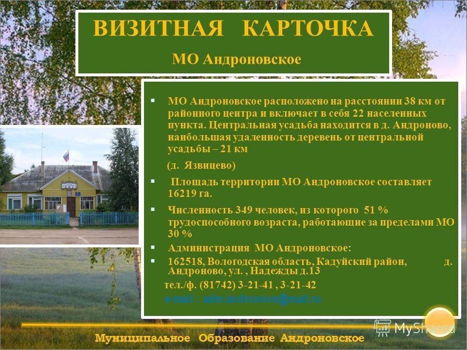 Муниципальное Образование Андроновское МО Андроновское расположено на расстоянии 38 км от районного центра и включает в себя 22 населенных пункта. Центральная усадьба находится в д. Андроново, наибольшая удаленность деревень от центральной усадьбы –
