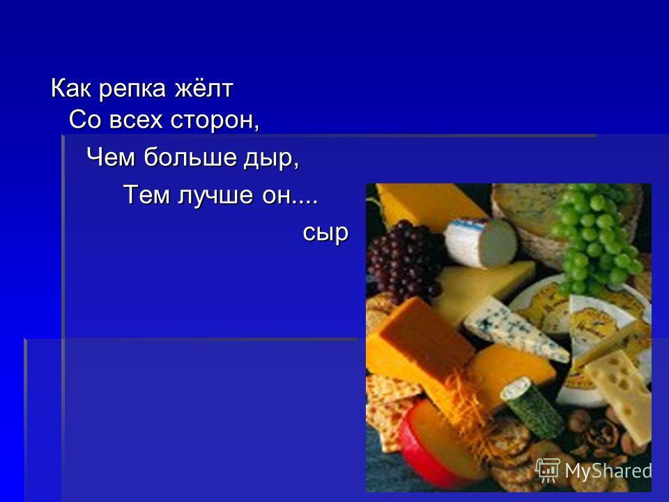 Как репка жёлт Со всех сторон, Как репка жёлт Со всех сторон, Чем больше дыр, Чем больше дыр, Тем лучше он.... Тем лучше он.... сыр сыр