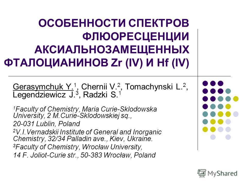 ОСОБЕННОСТИ СПЕКТРОВ ФЛЮОРЕСЦЕНЦИИ АКСИАЛЬНОЗАМЕЩЕННЫХ ФТАЛОЦИАНИНОВ Zr (IV) И Hf (IV) Gerasymchuk Y. 1, Chernii V. 2, Tomachynski L. 2, Legendziewicz J. 3, Radzki S. 1 1 Faculty of Chemistry, Maria Curie-Sklodowska University, 2 M.Curie-Sklodowskiej