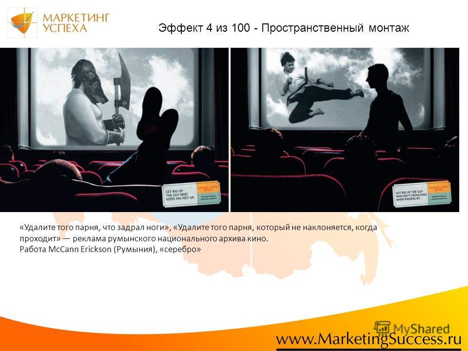 «Удалите того парня, что задрал ноги», «Удалите того парня, который не наклоняется, когда проходит» реклама румынского национального архива кино. Работа McCann Erickson (Румыния), «серебро» Эффект 4 из 100 - Пространственный монтаж
