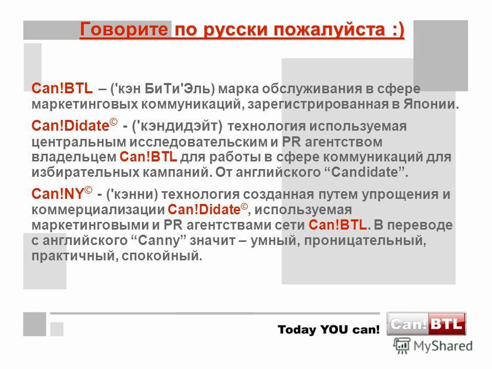 Говорите по русски пожалуйста :) Can!BTL – ('кэн БиТи'Эль) марка обслуживания в сфере маркетинговых коммуникаций, зарегистрированная в Японии. Can!Didate © - ('кэндидэйт) технология используемая центральным исследовательским и PR агентством владельце