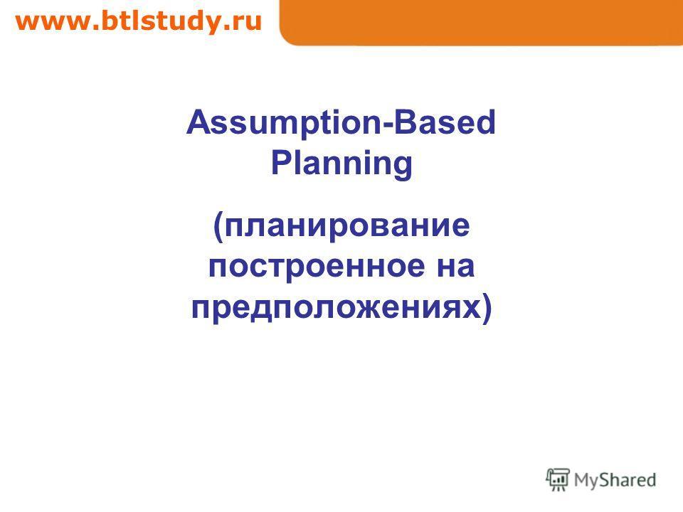 www.btlstudy.ru Assumption-Based Planning (планирование построенное на предположениях)