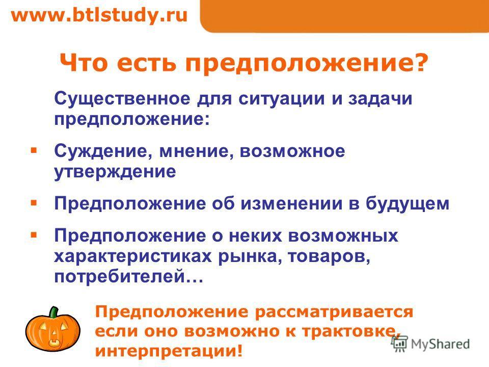 www.btlstudy.ru Что есть предположение? Существенное для ситуации и задачи предположение: Суждение, мнение, возможное утверждение Предположение об изменении в будущем Предположение о неких возможных характеристиках рынка, товаров, потребителей… Предп