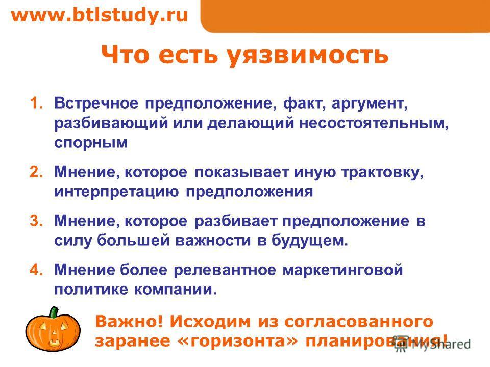 www.btlstudy.ru Что есть уязвимость 1.Встречное предположение, факт, аргумент, разбивающий или делающий несостоятельным, спорным 2.Мнение, которое показывает иную трактовку, интерпретацию предположения 3.Мнение, которое разбивает предположение в силу