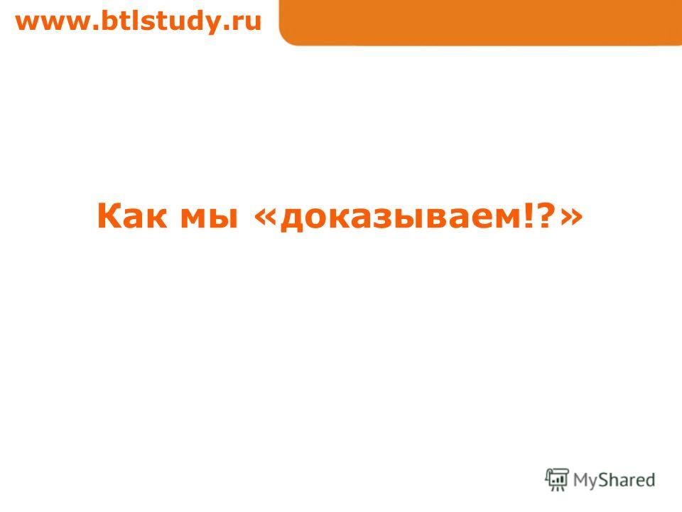 www.btlstudy.ru Как мы «доказываем!?»