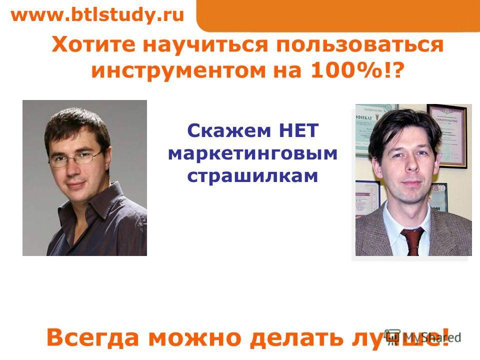 www.btlstudy.ru Скажем НЕТ маркетинговым страшилкам Хотите научиться пользоваться инструментом на 100%!? Всегда можно делать лучше!