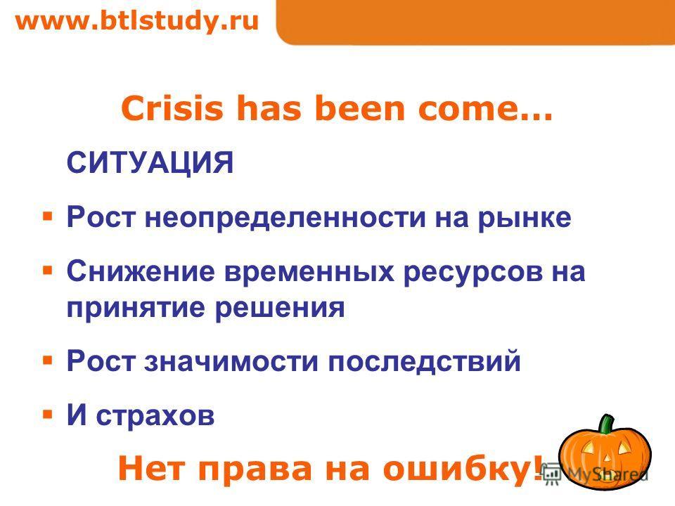 www.btlstudy.ru Crisis has been come… СИТУАЦИЯ Рост неопределенности на рынке Снижение временных ресурсов на принятие решения Рост значимости последствий И страхов Нет права на ошибку!