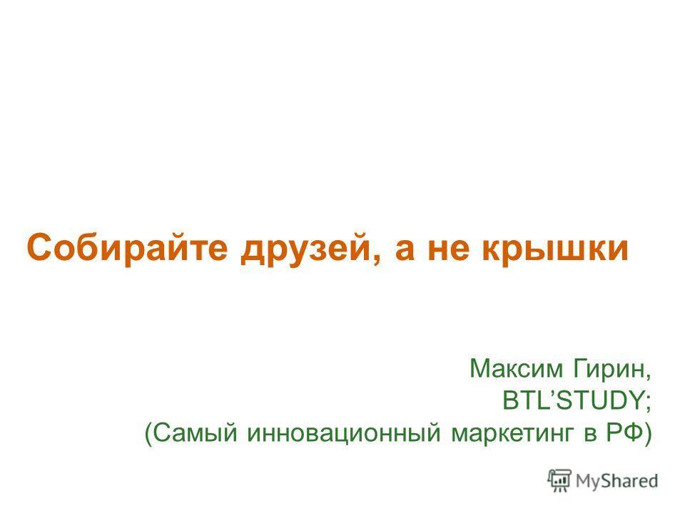 Собирайте друзей, а не крышки Максим Гирин, BTLSTUDY; (Самый инновационный маркетинг в РФ)