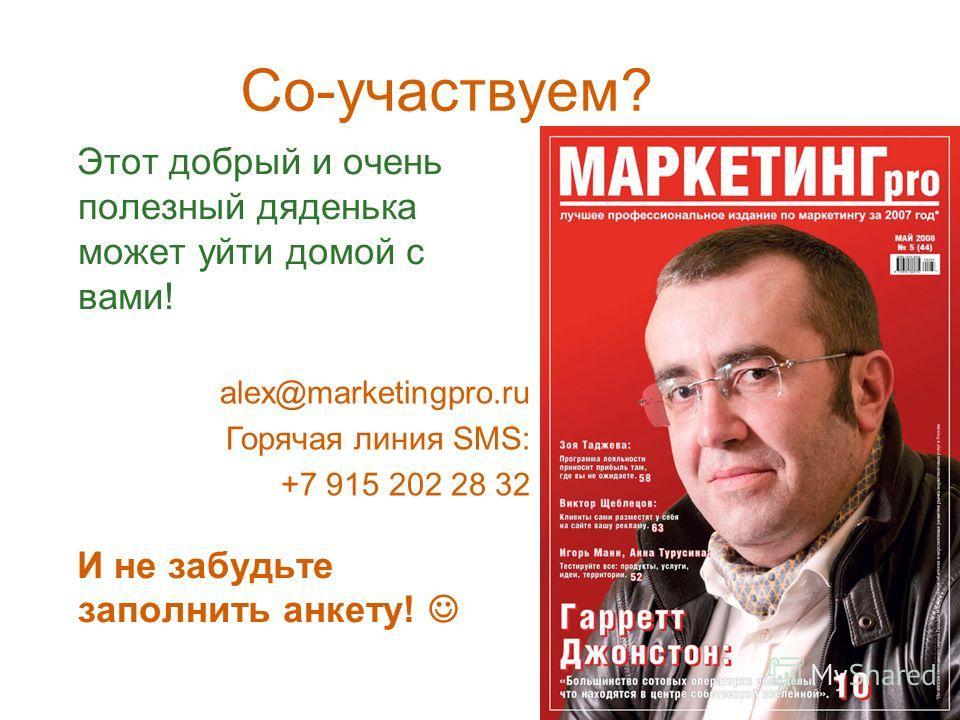 Этот добрый и очень полезный дяденька может уйти домой с вами! И не забудьте заполнить анкету! Со-участвуем? alex@marketingpro.ru Горячая линия SMS: +7 915 202 28 32