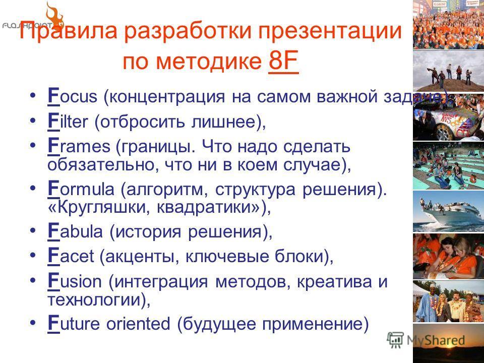 Правила разработки презентации по методике 8F F ocus (концентрация на самом важной задаче), F ilter (отбросить лишнее), F rames (границы. Что надо сделать обязательно, что ни в коем случае), F ormula (алгоритм, структура решения). «Кругляшки, квадрат