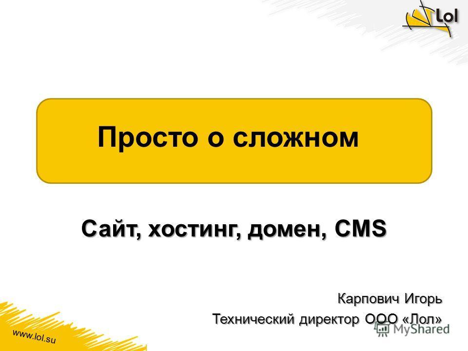 www.lol.su Просто о сложном Сайт, хостинг, домен, CMS Карпович Игорь Технический директор ООО «Лол»