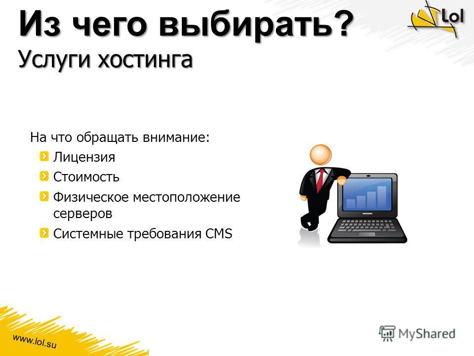 www.lol.su Из чего выбирать? Услуги хостинга На что обращать внимание: Лицензия Стоимость Физическое местоположение серверов Системные требования CMS