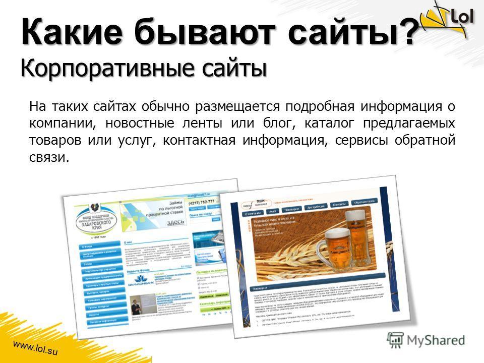 www.lol.su Какие бывают сайты? Корпоративные сайты На таких сайтах обычно размещается подробная информация о компании, новостные ленты или блог, каталог предлагаемых товаров или услуг, контактная информация, сервисы обратной связи.
