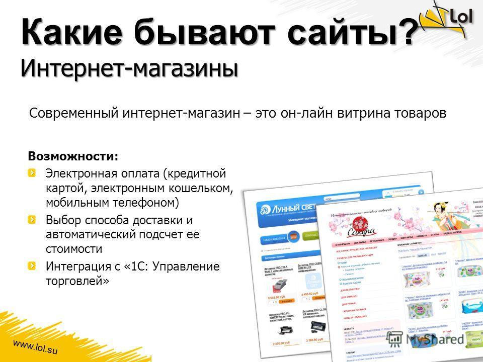www.lol.su Какие бывают сайты? Интернет-магазины Современный интернет-магазин – это он-лайн витрина товаров Возможности: Электронная оплата (кредитной картой, электронным кошельком, мобильным телефоном) Выбор способа доставки и автоматический подсчет
