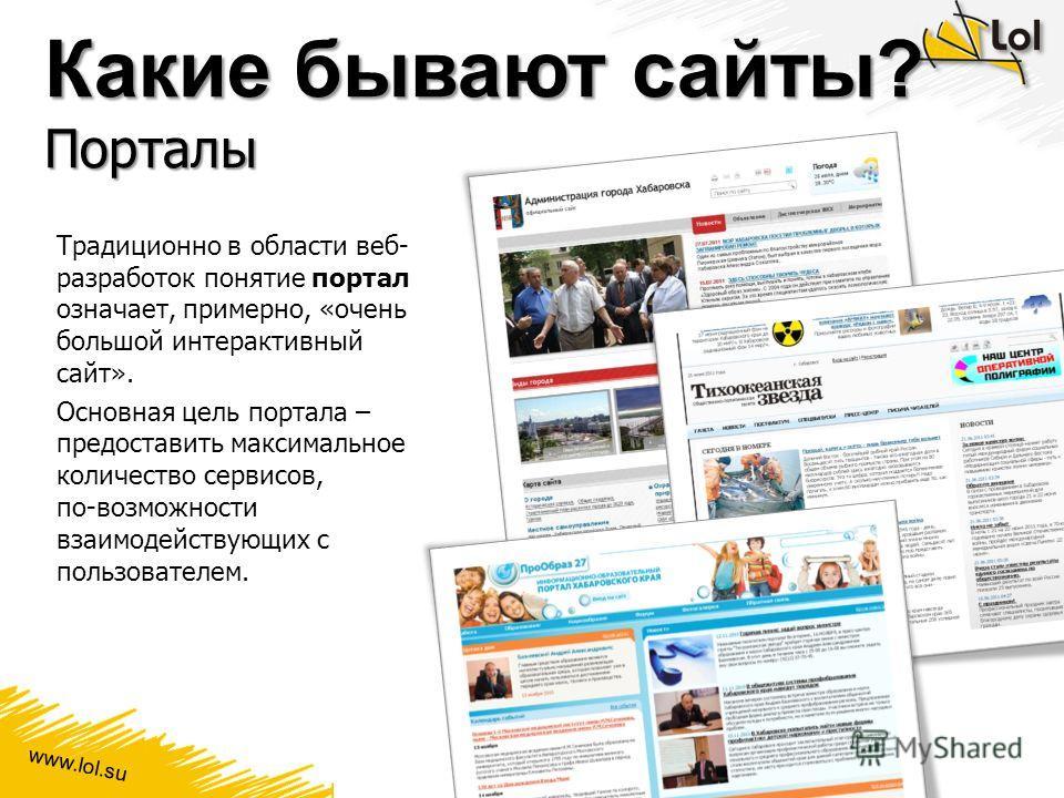 www.lol.su Какие бывают сайты? Порталы Традиционно в области веб- разработок понятие портал означает, примерно, «очень большой интерактивный сайт». Основная цель портала – предоставить максимальное количество сервисов, по-возможности взаимодействующи