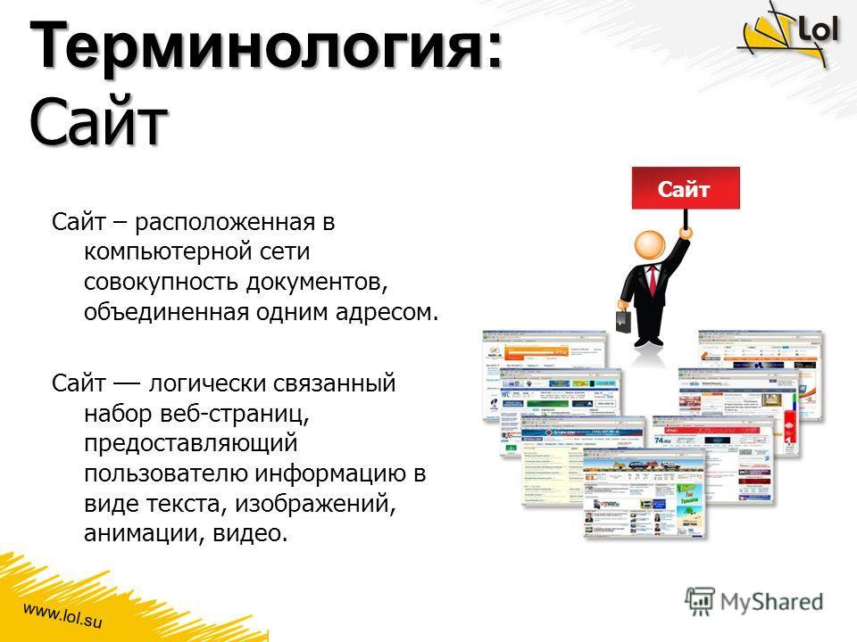 www.lol.su Терминология: Сайт Сайт – расположенная в компьютерной сети совокупность документов, объединенная одним адресом. Сайт –– логически связанный набор веб-страниц, предоставляющий пользователю информацию в виде текста, изображений, анимации, в