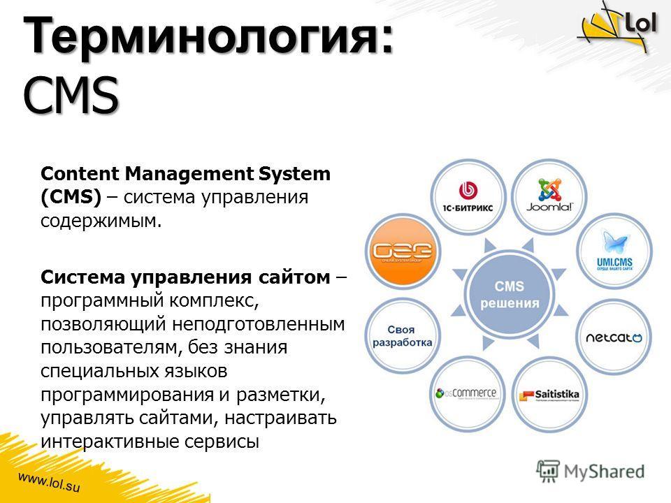 www.lol.su Терминология: CMS Content Management System (CMS) – система управления содержимым. Система управления сайтом – программный комплекс, позволяющий неподготовленным пользователям, без знания специальных языков программирования и разметки, упр