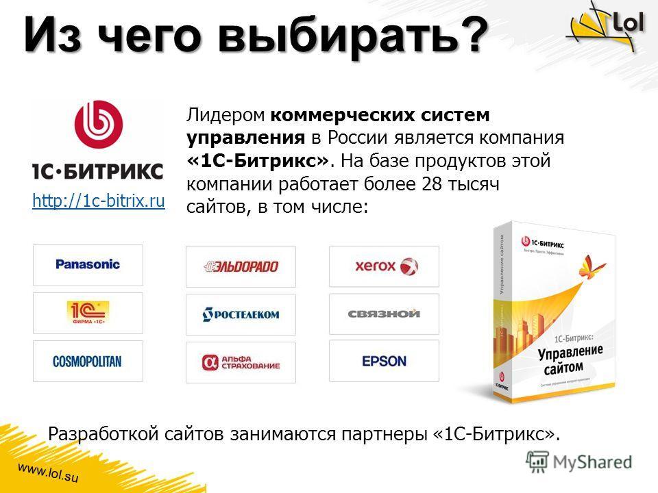 www.lol.su Из чего выбирать? Лидером коммерческих систем управления в России является компания «1С-Битрикс». На базе продуктов этой компании работает более 28 тысяч сайтов, в том числе: Разработкой сайтов занимаются партнеры «1С-Битрикс». http://1c-b