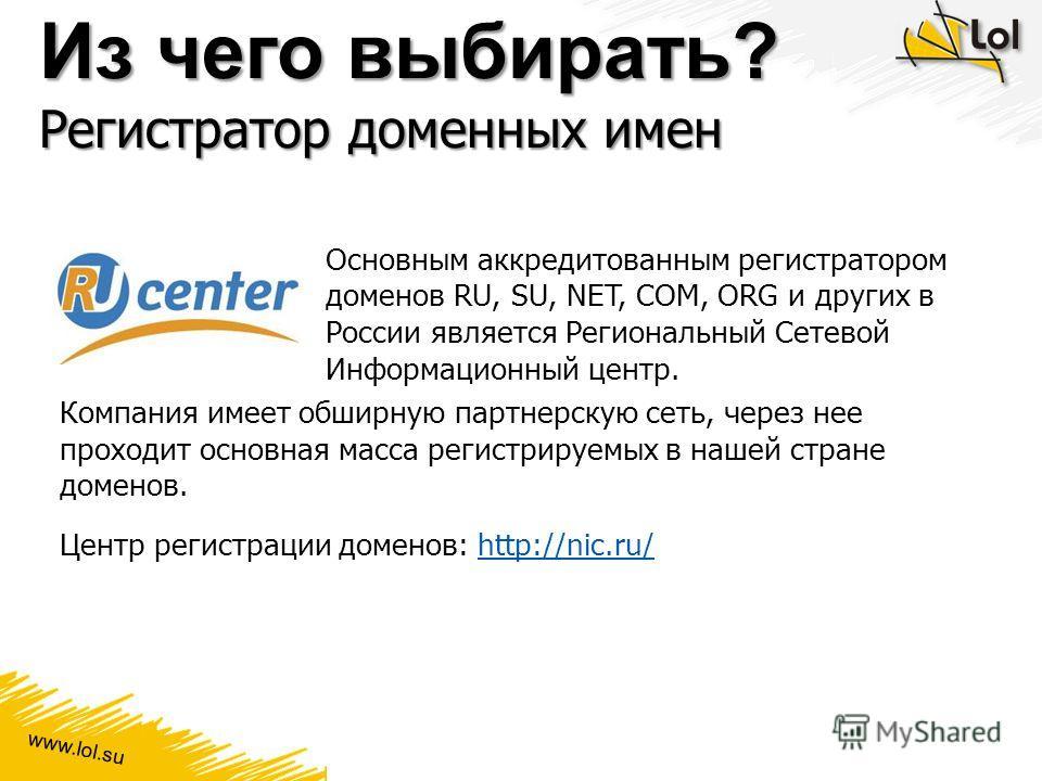 www.lol.su Из чего выбирать? Регистратор доменных имен Основным аккредитованным регистратором доменов RU, SU, NET, COM, ORG и других в России является Региональный Сетевой Информационный центр. Компания имеет обширную партнерскую сеть, через нее прох