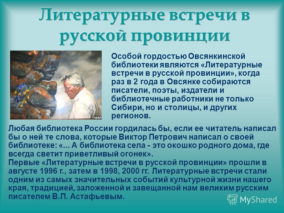 Особой гордостью Овсянкинской библиотеки являются «Литературные встречи в русской провинции», когда раз в 2 года в Овсянке собираются писатели, поэты, издатели и библиотечные работники не только Сибири, но и столицы, и других регионов. Любая библиоте