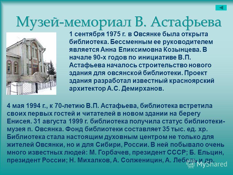 1 сентября 1975 г. в Овсянке была открыта библиотека. Бессменным ее руководителем является Анна Епиксимовна Козынцева. В начале 90-х годов по инициативе В.П. Астафьева началось строительство нового здания для овсянской библиотеки. Проект здания разра