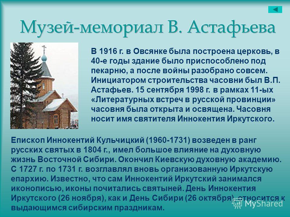 В 1916 г. в Овсянке была построена церковь, в 40-е годы здание было приспособлено под пекарню, а после войны разобрано совсем. Инициатором строительства часовни был В.П. Астафьев. 15 сентября 1998 г. в рамках 11-ых «Литературных встреч в русской пров