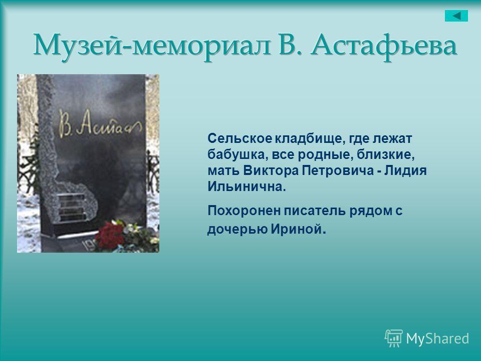 Сельское кладбище, где лежат бабушка, все родные, близкие, мать Виктора Петровича - Лидия Ильинична. Похоронен писатель рядом с дочерью Ириной.