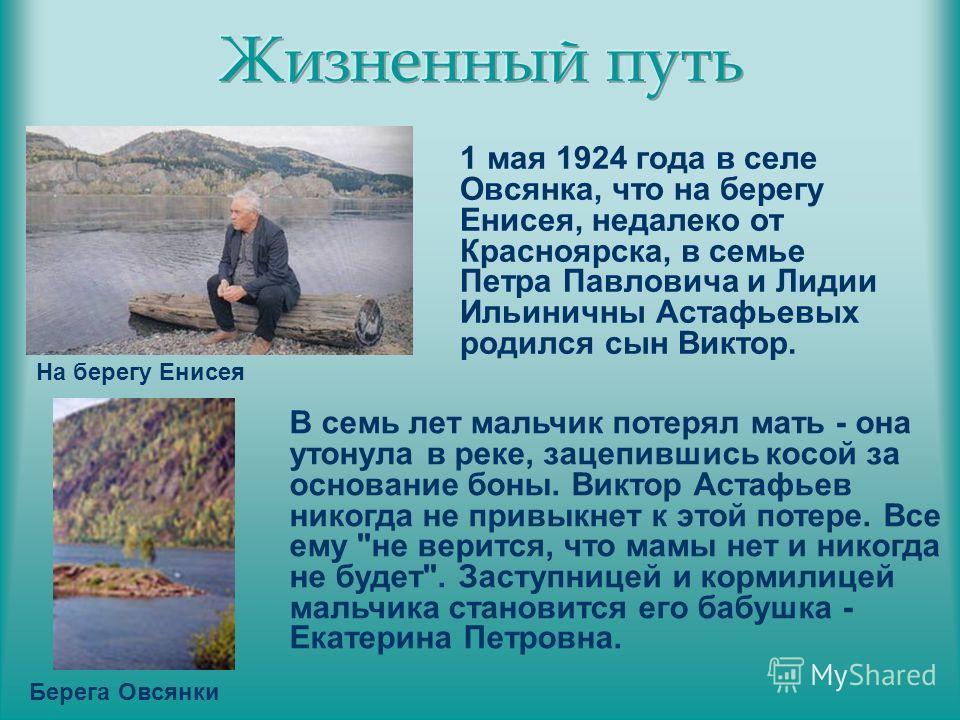 1 мая 1924 года в селе Овсянка, что на берегу Енисея, недалеко от Красноярска, в семье Петра Павловича и Лидии Ильиничны Астафьевых родился сын Виктор. Берега Овсянки На берегу Енисея В семь лет мальчик потерял мать - она утонула в реке, зацепившись
