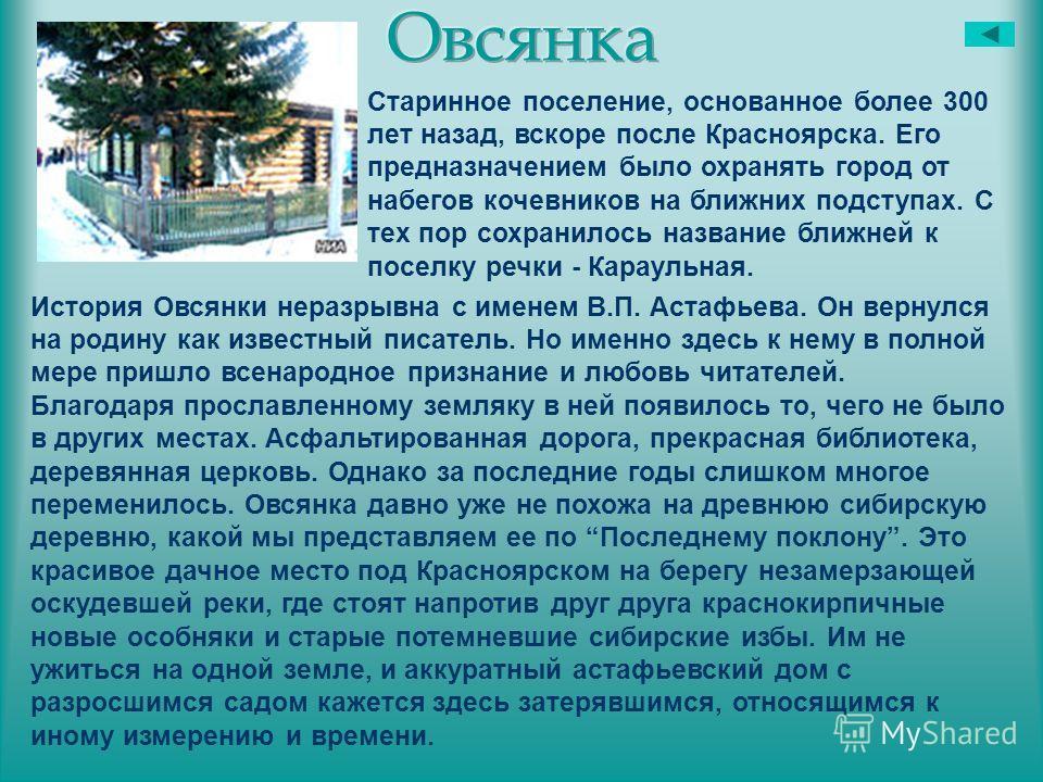 Старинное поселение, основанное более 300 лет назад, вскоре после Красноярска. Его предназначением было охранять город от набегов кочевников на ближних подступах. С тех пор сохранилось название ближней к поселку речки - Караульная. История Овсянки не