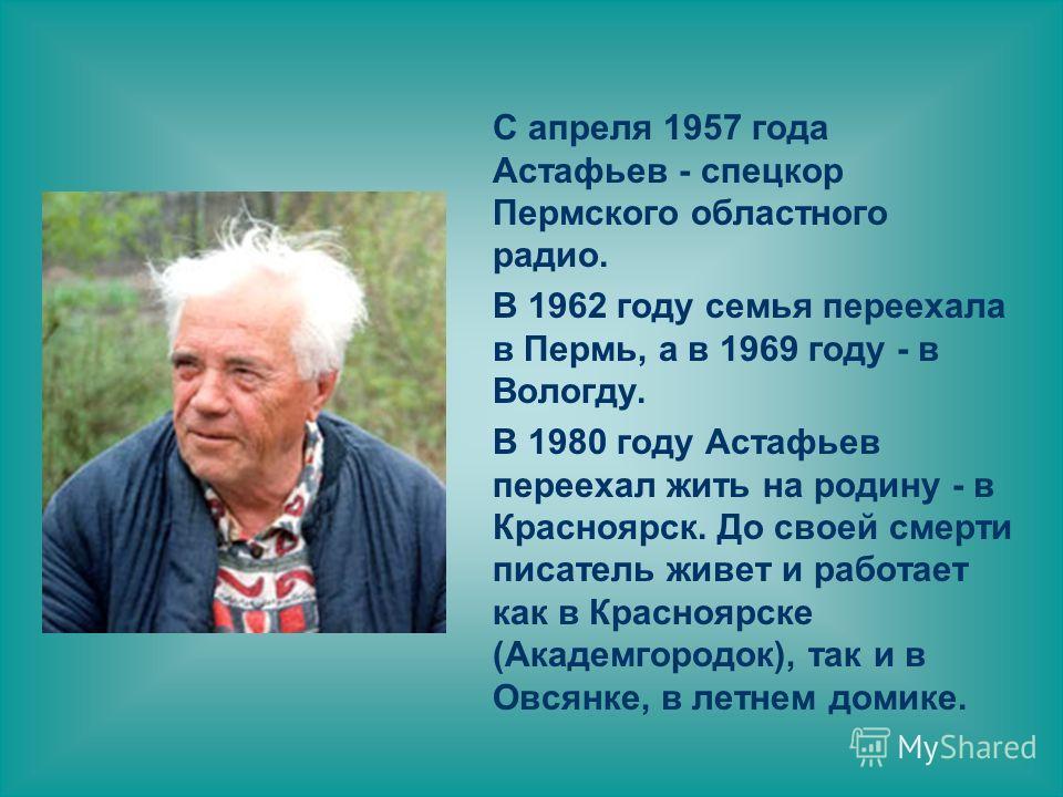 С апреля 1957 года Астафьев - спецкор Пермского областного радио. В 1962 году семья переехала в Пермь, а в 1969 году - в Вологду. В 1980 году Астафьев переехал жить на родину - в Красноярск. До своей смерти писатель живет и работает как в Красноярске