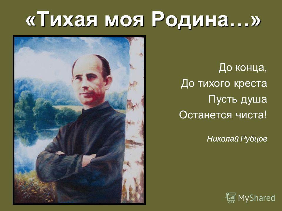 «Тихая моя Родина…» До конца, До тихого креста Пусть душа Останется чиста! Николай Рубцов