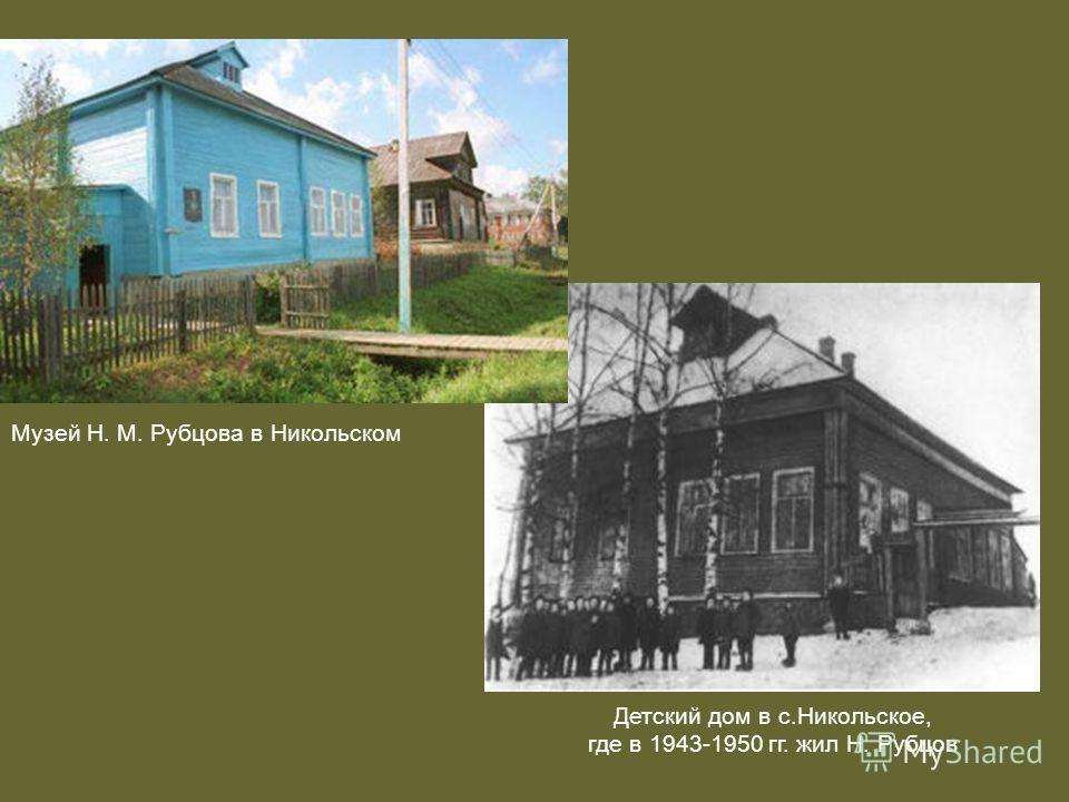 Детский дом в с.Никольское, где в 1943-1950 гг. жил Н. Рубцов Музей Н. М. Рубцова в Никольском