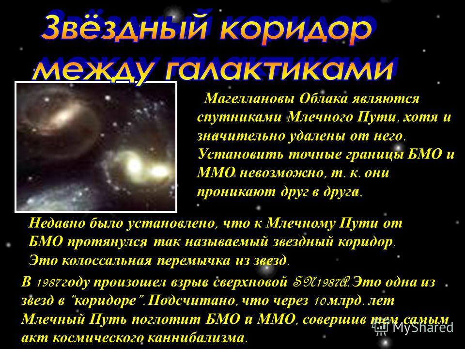Магеллановы Облака являются спутниками Млечного Пути, хотя и значительно удалены от него. Установить точные границы БМО и ММО невозможно, т. к. они проникают друг в друга. Недавно было установлено, что к Млечному Пути от БМО протянулся так называемый
